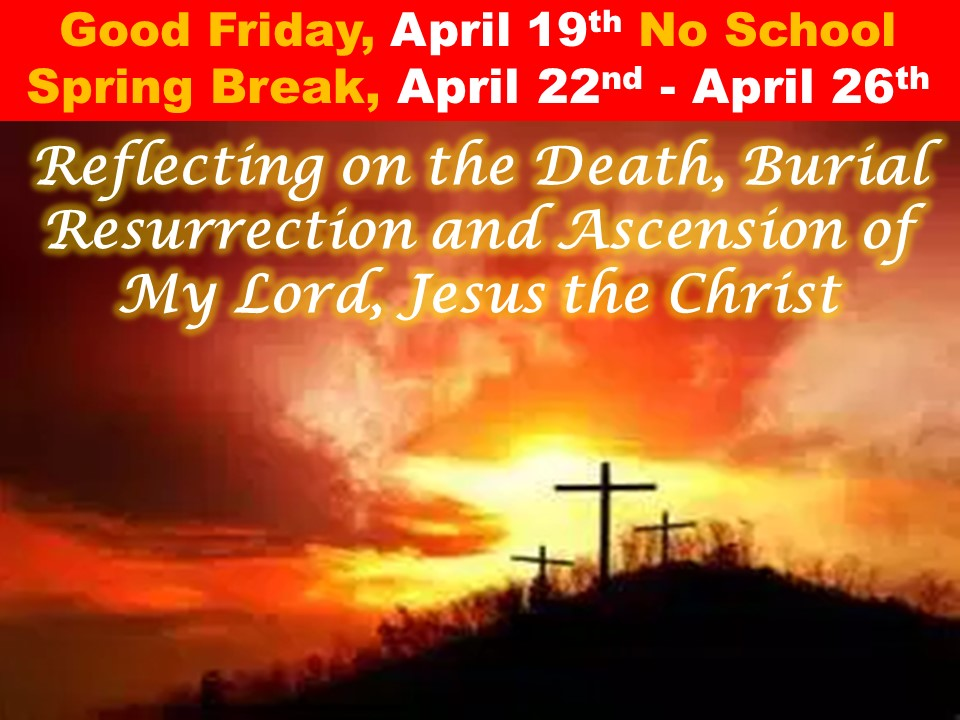 Good Friday, April 19th No School Spring Break, April 22nd – April 26th