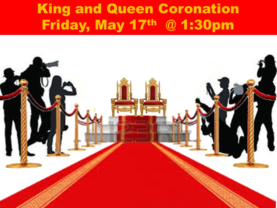 King and Queen Coronation Friday, May 17th  @ 1:30pm